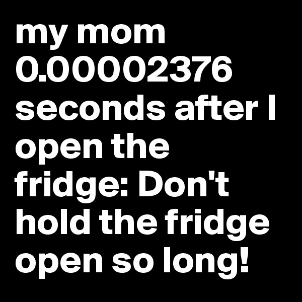my mom 0.00002376 seconds after I open the fridge: Don't hold the fridge open so long!