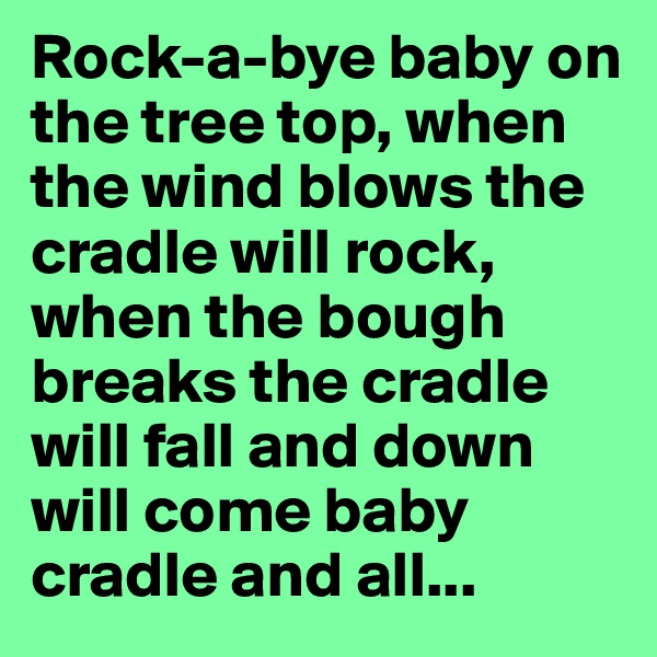 Rock-a-bye baby on the tree top, when the wind blows the cradle will rock, when the bough breaks the cradle will fall and down will come baby cradle and all...