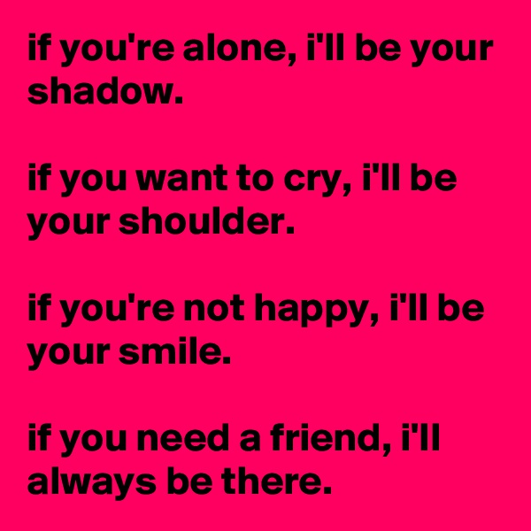 if you're alone, i'll be your shadow.  if you want to cry, i'll be your shoulder.  if you're not happy, i'll be your smile.  if you need a friend, i'll always be there.