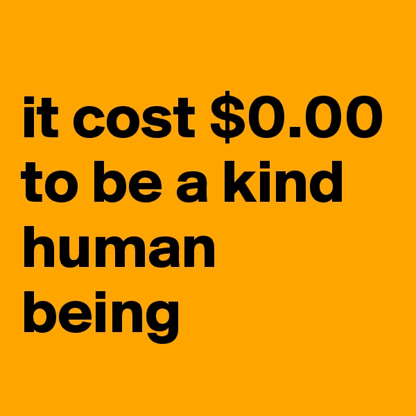 it cost $0.00 to be a kind human being