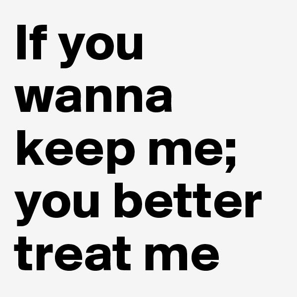 If you wanna keep me; you better treat me
