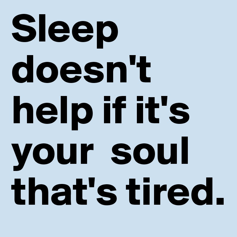 Sleep doesnt help if its your soul thats tired: Arabian