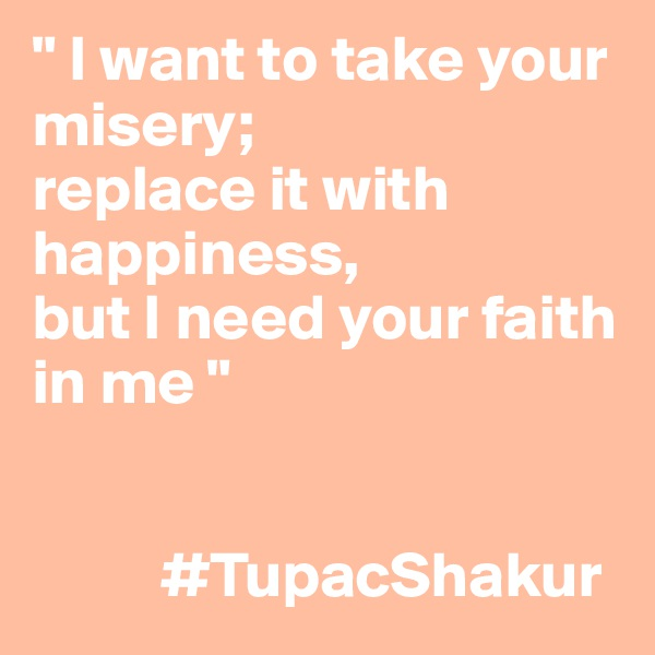 """ I want to take your misery; replace it with happiness, but I need your faith in me ""             #TupacShakur"