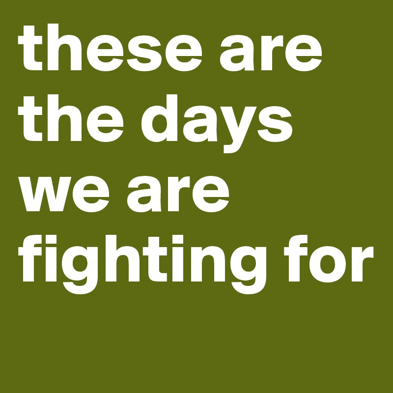 these are the days we are fighting for