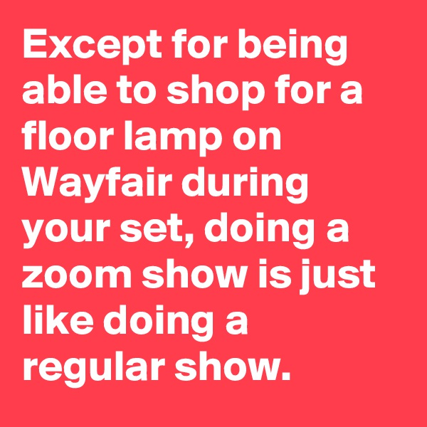 Except for being able to shop for a floor lamp on Wayfair during your set, doing a zoom show is just like doing a regular show.