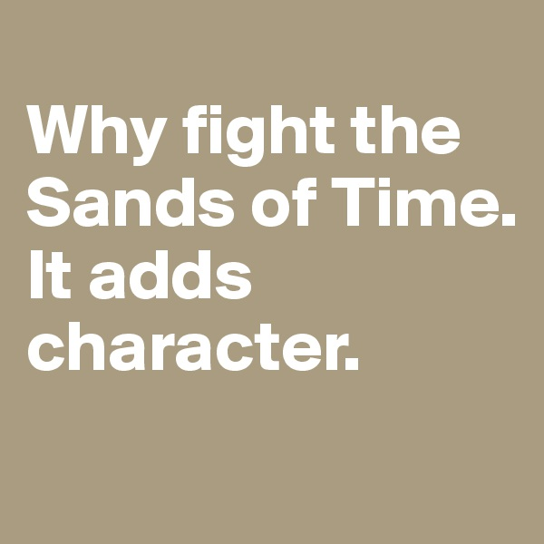 Why fight the Sands of Time.  It adds character.