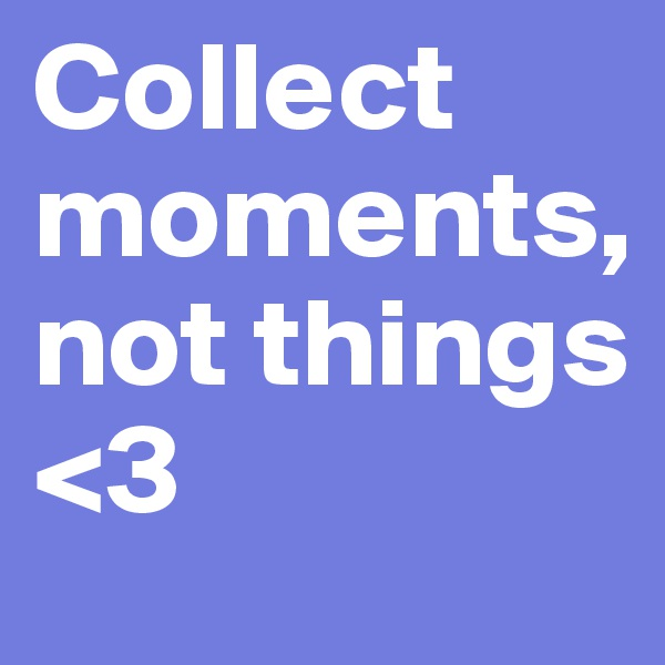 Collect   moments,                not things <3
