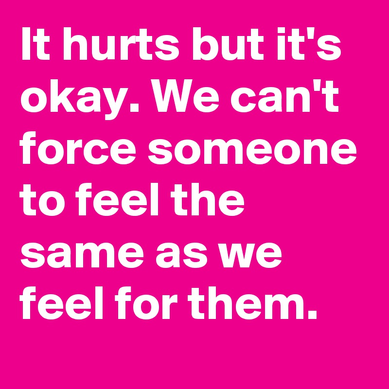 It hurts but it's okay. We can't force someone to feel the same as we feel for them.
