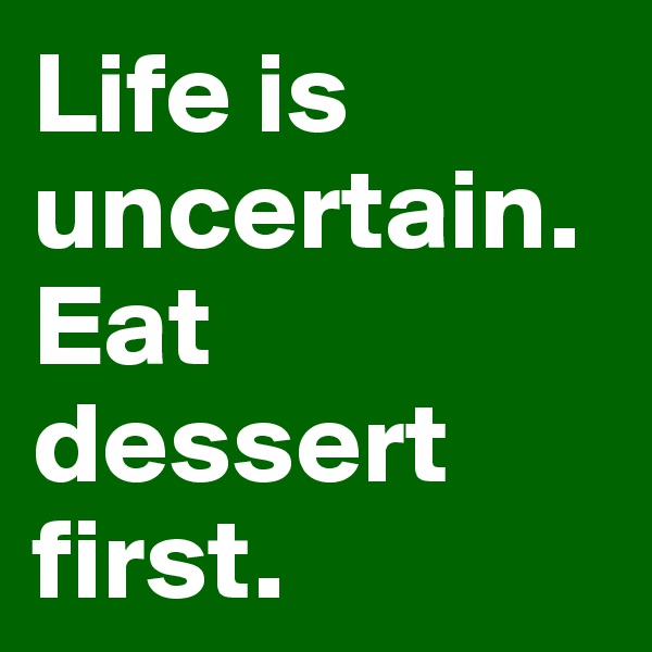 Life is uncertain.  Eat dessert first.