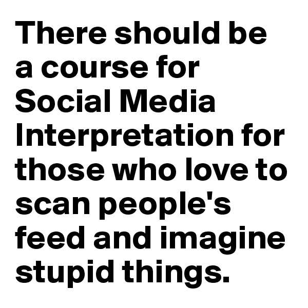There should be a course for Social Media Interpretation for those who love to scan people's feed and imagine stupid things.