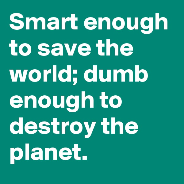 Smart enough to save the world; dumb enough to destroy the planet.