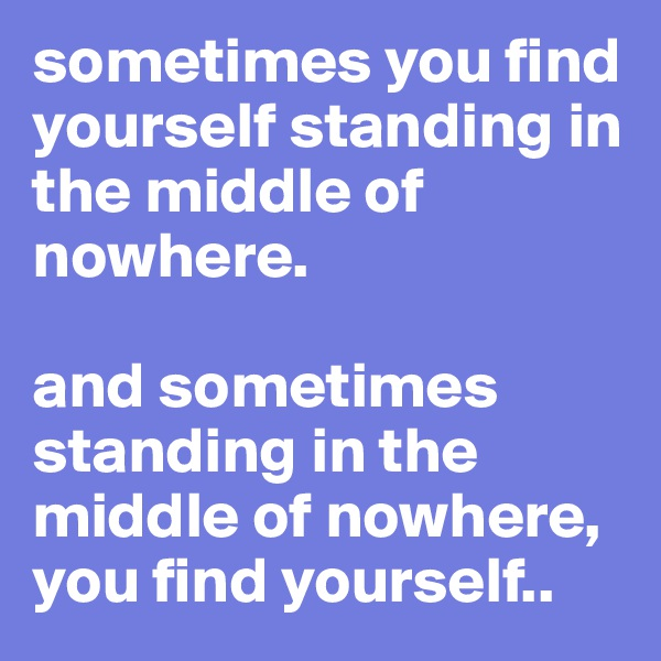 sometimes you find yourself standing in the middle of nowhere.   and sometimes standing in the middle of nowhere, you find yourself..