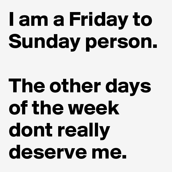 I am a Friday to Sunday person.  The other days of the week dont really deserve me.