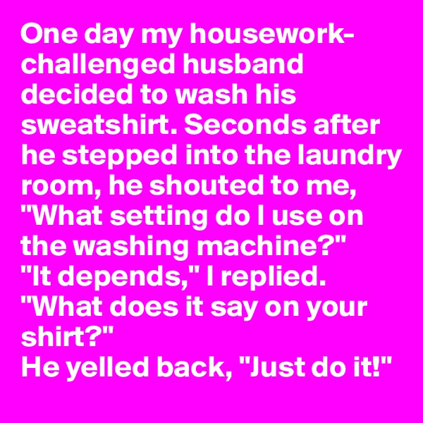 """One day my housework-challenged husband decided to wash his sweatshirt. Seconds after he stepped into the laundry room, he shouted to me, """"What setting do I use on the washing machine?"""" """"It depends,"""" I replied. """"What does it say on your shirt?"""" He yelled back, """"Just do it!"""""""