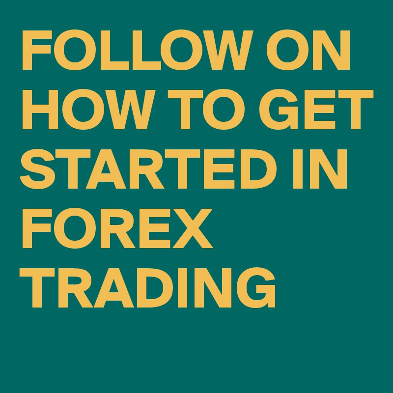 FOLLOW ON HOW TO GET STARTED IN FOREX TRADING