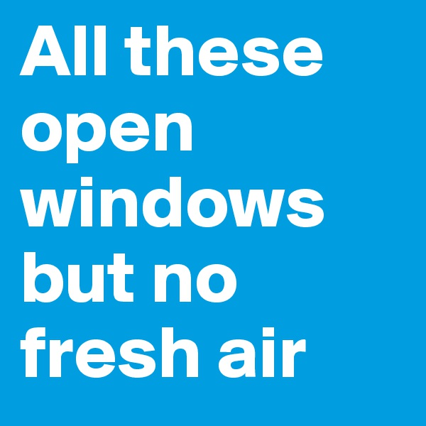 All these open windows but no fresh air