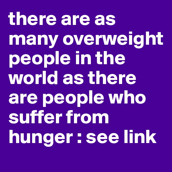 there are as many overweight people in the world as there are people who suffer from hunger : see link
