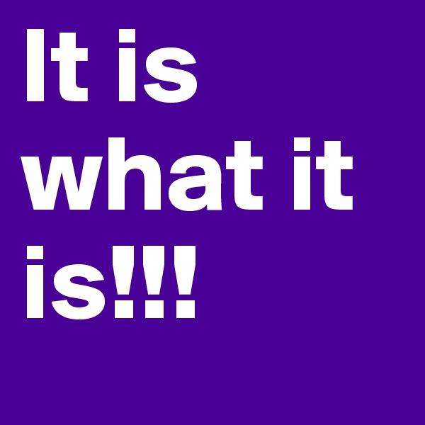 It is what it is!!!