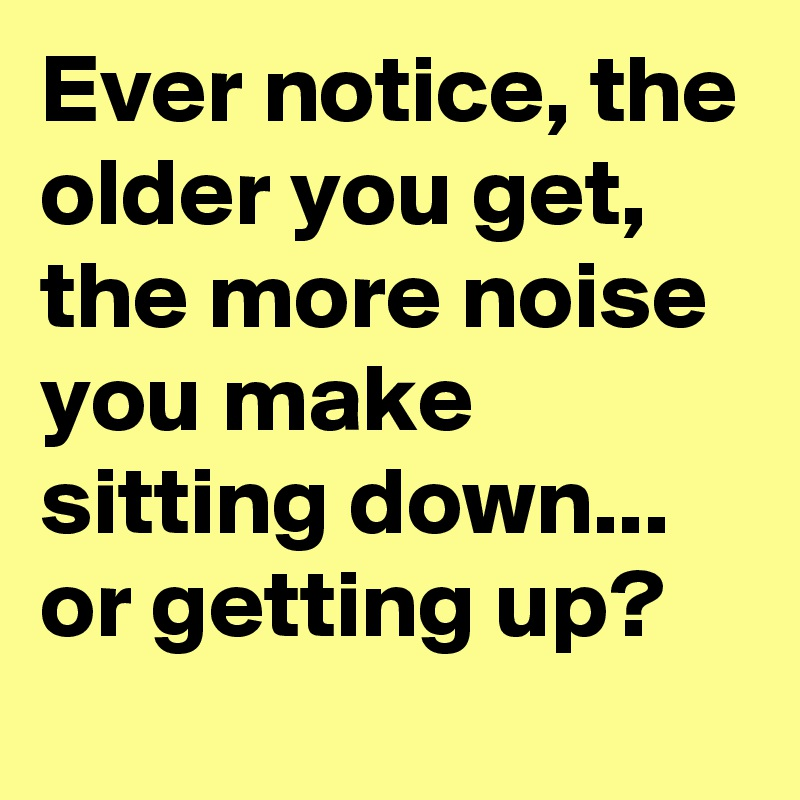 Ever notice, the older you get, the more noise you make sitting down... or getting up?