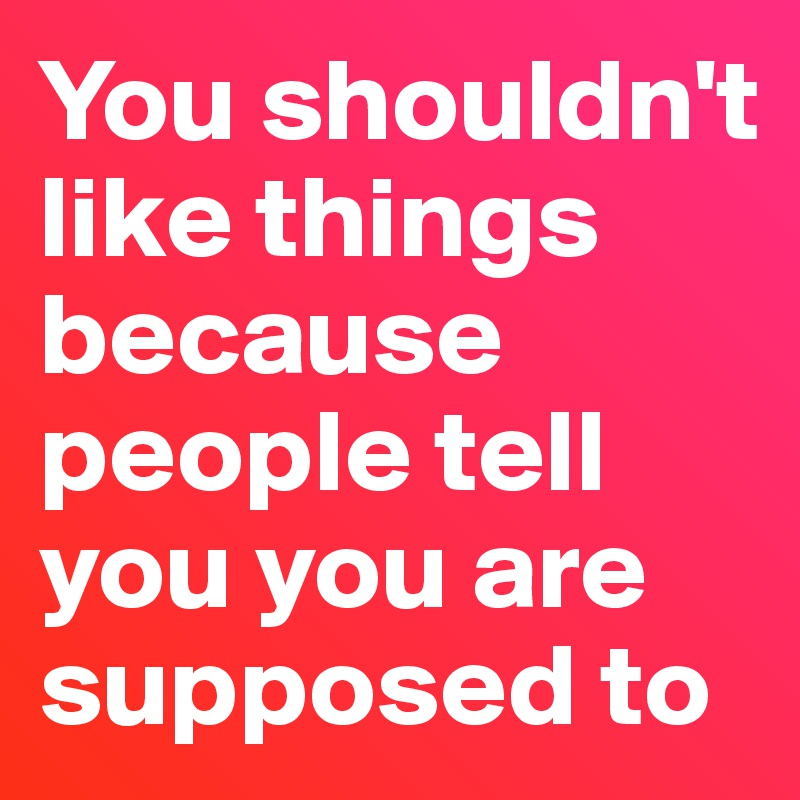 You shouldn't like things because people tell you you are supposed to
