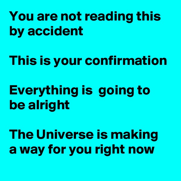 You are not reading this by accident  This is your confirmation  Everything is  going to be alright  The Universe is making a way for you right now