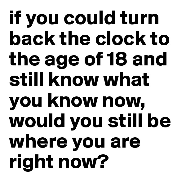 if you could turn back the clock to the age of 18 and still know what you know now, would you still be where you are right now?