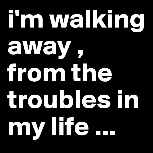 i'm walking away , from the troubles in my life ...