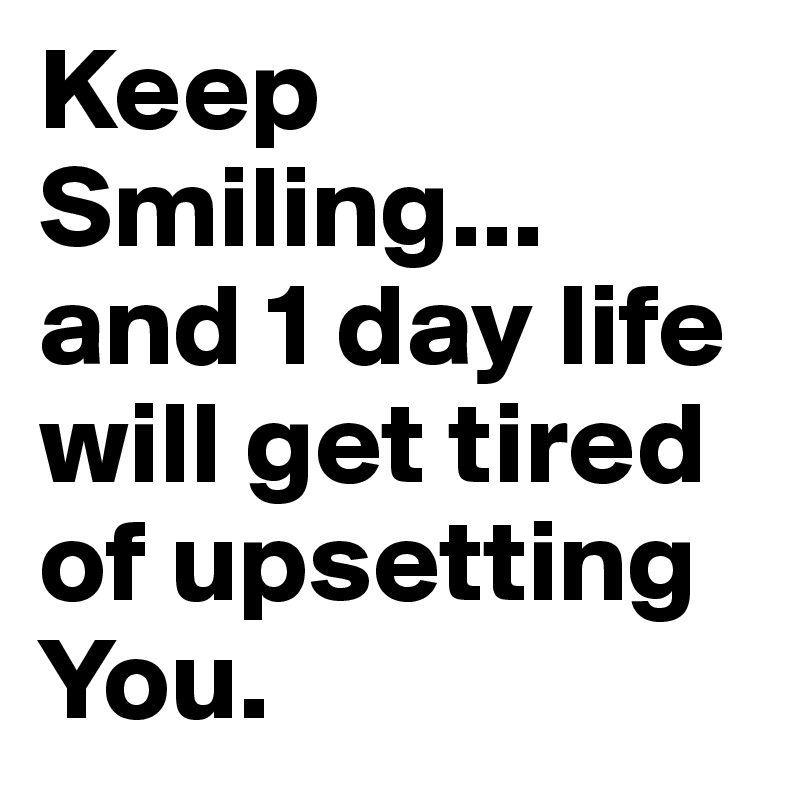 Keep Smiling... and 1 day life will get tired of upsetting You.