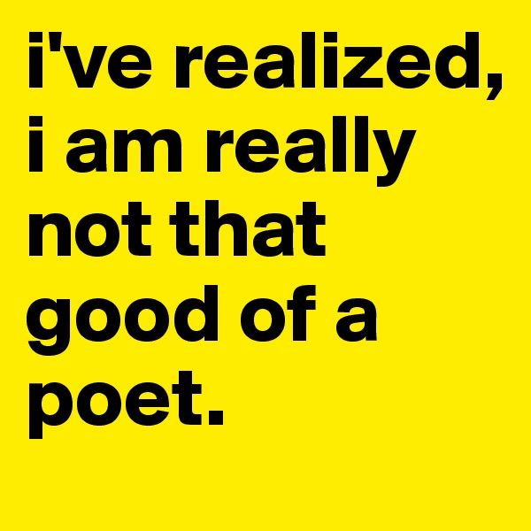 i've realized, i am really not that good of a poet.