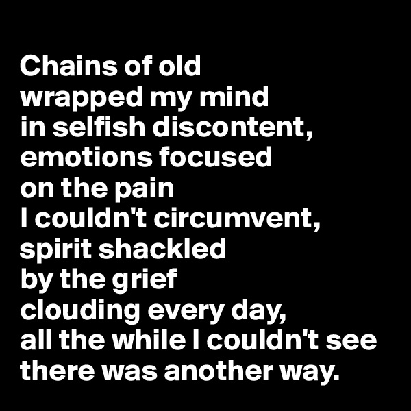 Chains of old  wrapped my mind  in selfish discontent, emotions focused  on the pain  I couldn't circumvent,  spirit shackled  by the grief  clouding every day,  all the while I couldn't see there was another way.