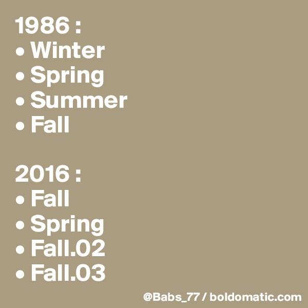 1986 : • Winter • Spring • Summer • Fall  2016 : • Fall • Spring • Fall.02 • Fall.03