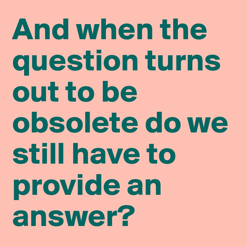 And when the question turns out to be obsolete do we still have to provide an answer?
