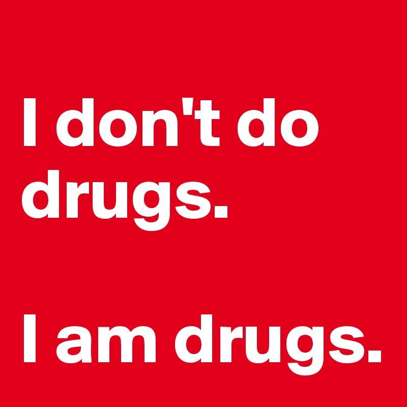 I don't do drugs.   I am drugs.