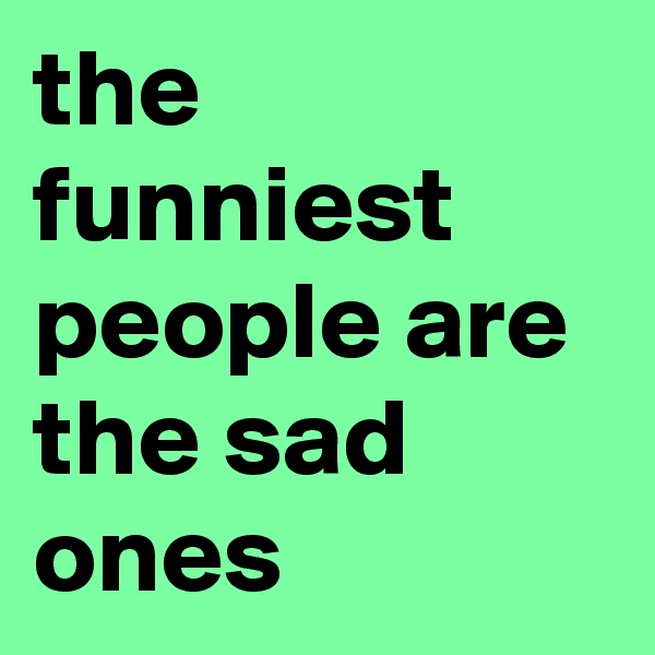 the  funniest people are the sad ones