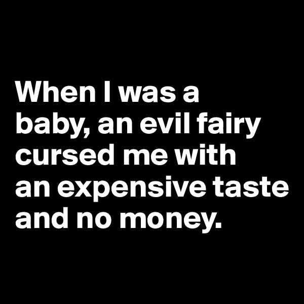 When I was a  baby, an evil fairy cursed me with  an expensive taste and no money.