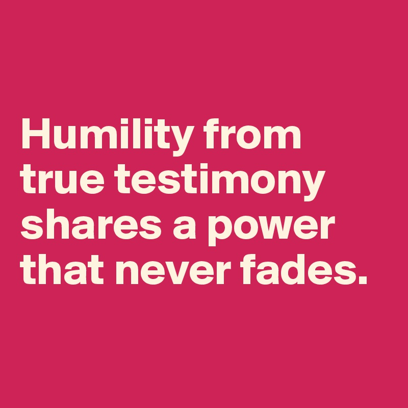 Humility from true testimony shares a power that never fades.
