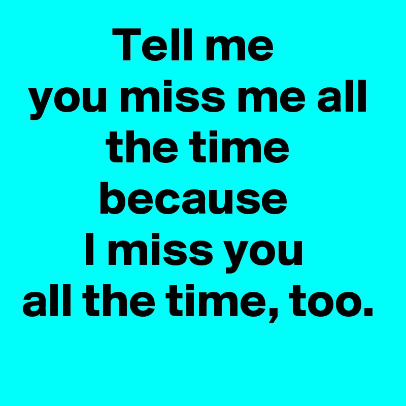 Tell Me You Miss Me All The Time Because I Miss You All The Time