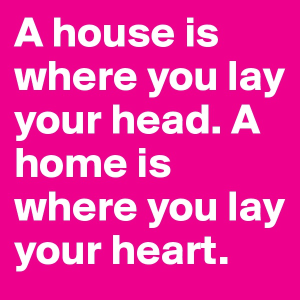 A house is where you lay your head. A home is where you lay your heart.