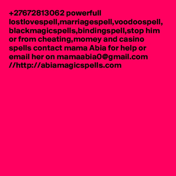+27672813062 powerfull lostlovespell,marriagespell,voodoospell, blackmagicspells,bindingspell,stop him or from cheating,momey and casino spells contact mama Abia for help or email her on mamaabia0@gmail.com //http://abiamagicspells.com