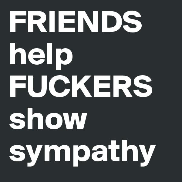 FRIENDS help FUCKERS show sympathy
