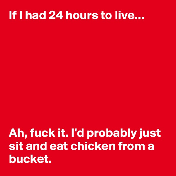 If I had 24 hours to live...          Ah, fuck it. I'd probably just sit and eat chicken from a bucket.