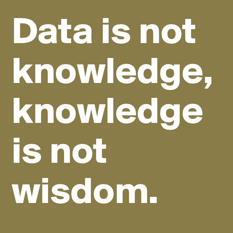 Data is not knowledge, knowledge is not wisdom.