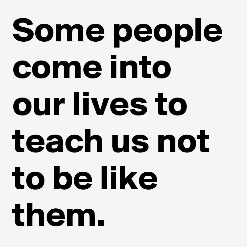 Some people come into our lives to teach us not to be like them.