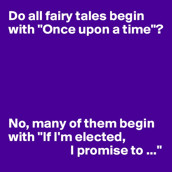 """Do all fairy tales begin with """"Once upon a time""""?       No, many of them begin with """"If I'm elected,                        I promise to ..."""""""