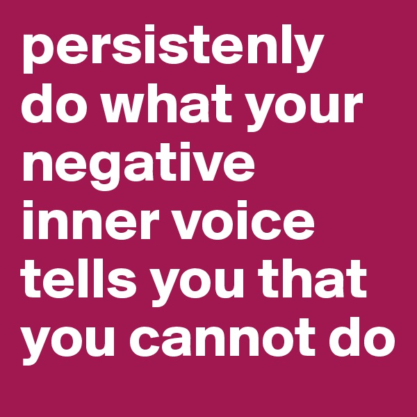persistenly do what your negative inner voice tells you that you cannot do