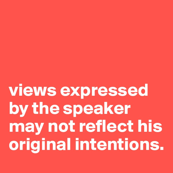 views expressed by the speaker may not reflect his original intentions.