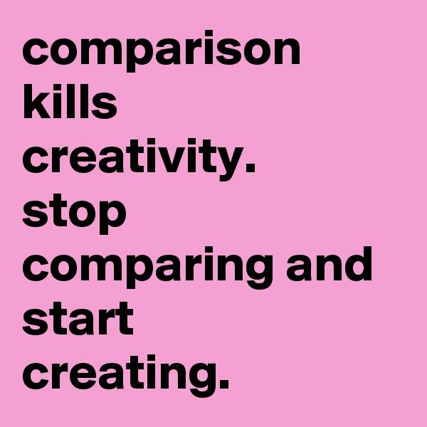 comparison kills  creativity. stop comparing and start  creating.
