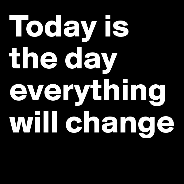Today is the day everything will change