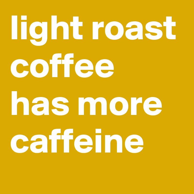 Light Roast Coffee Has More Caffeine