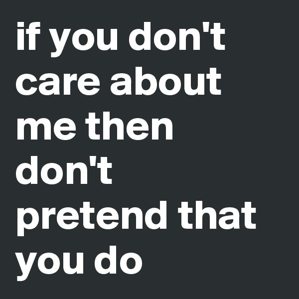 if you don't care about me then don't  pretend that you do